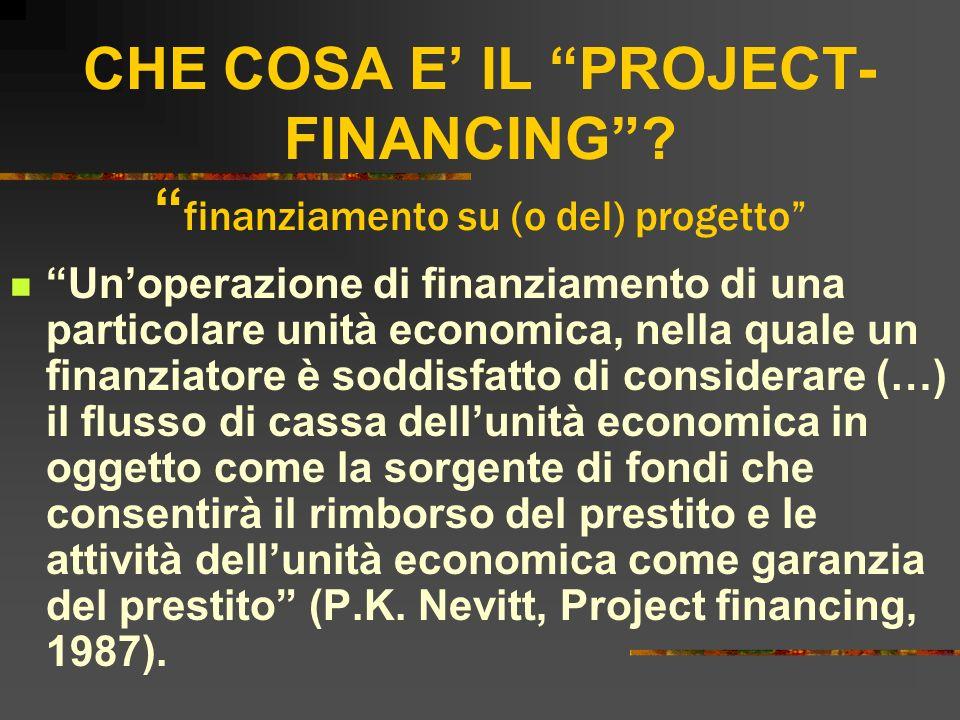 CHE COSA E IL PROJECT- FINANCING? finanziamento su (o del) progetto Unoperazione di finanziamento di una particolare unità economica, nella quale un f