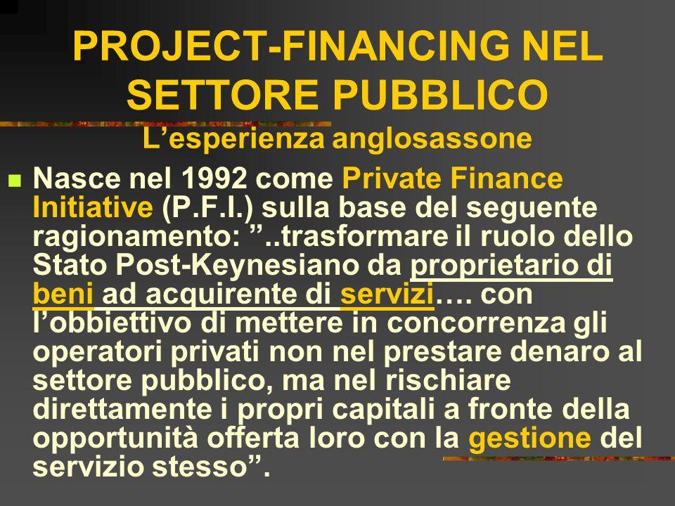 PROJECT-FINANCING NEL SETTORE PUBBLICO Lesperienza anglosassone Nasce nel 1992 come Private Finance Initiative (P.F.I.) sulla base del seguente ragion