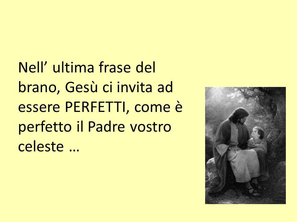 Nell ultima frase del brano, Gesù ci invita ad essere PERFETTI, come è perfetto il Padre vostro celeste …