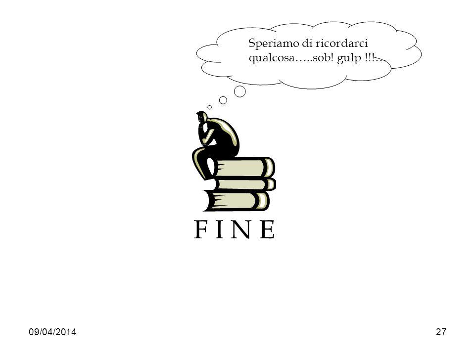 09/04/201427 F I N E Speriamo di ricordarci qualcosa…..sob! gulp !!!…