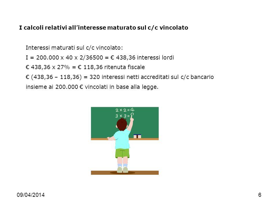 09/04/20146 Interessi maturati sul c/c vincolato: I = 200.000 x 40 x 2/36500 = 438,36 interessi lordi 438,36 x 27% = 118,36 ritenuta fiscale (438,36 – 118,36) = 320 interessi netti accreditati sul c/c bancario insieme ai 200.000 vincolati in base alla legge.