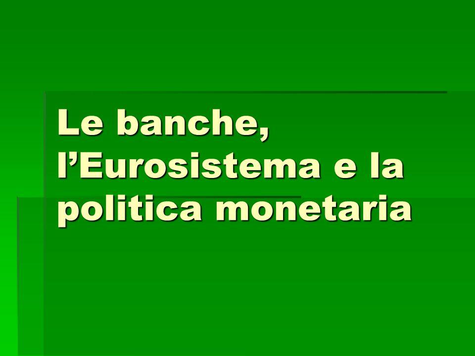 Il sistema bancario Il sistema europeo di Banche centrali (SEBC) è formato: Il sistema europeo di Banche centrali (SEBC) è formato: Dalla Banca Centrale Europea (BCE) Dalla Banca Centrale Europea (BCE) Dalle Banche centrali Nazionali dei Paesi dellUnione Dalle Banche centrali Nazionali dei Paesi dellUnione La Banca dItalia, Istituto di diritto pubblico,banca centrale nazionale, è parte integrante del SEBC e agisce secondo le istruzioni e gli indirizzi della BCE La Banca dItalia, Istituto di diritto pubblico,banca centrale nazionale, è parte integrante del SEBC e agisce secondo le istruzioni e gli indirizzi della BCE