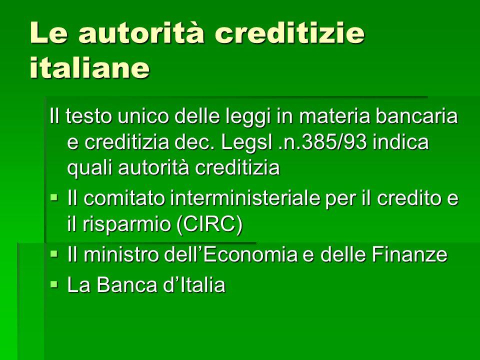 Le autorità creditizie italiane Il testo unico delle leggi in materia bancaria e creditizia dec. Legsl.n.385/93 indica quali autorità creditizia Il co