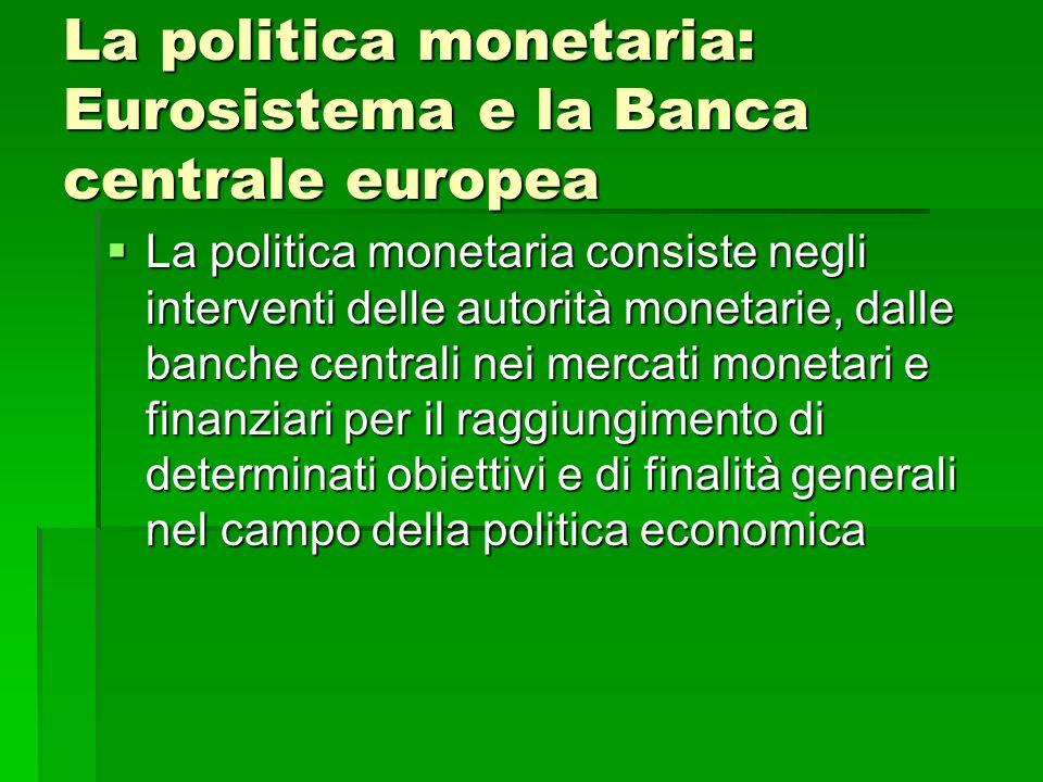 La politica monetaria: Eurosistema e la Banca centrale europea La politica monetaria consiste negli interventi delle autorità monetarie, dalle banche