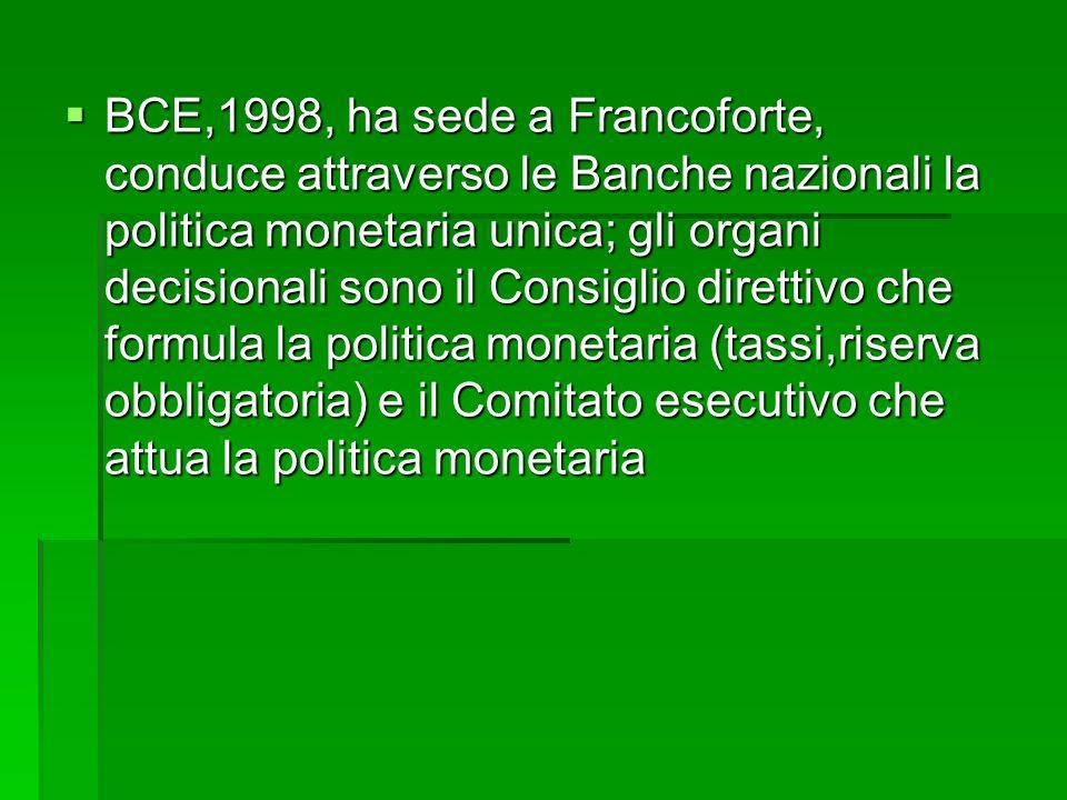 BCE,1998, ha sede a Francoforte, conduce attraverso le Banche nazionali la politica monetaria unica; gli organi decisionali sono il Consiglio direttiv