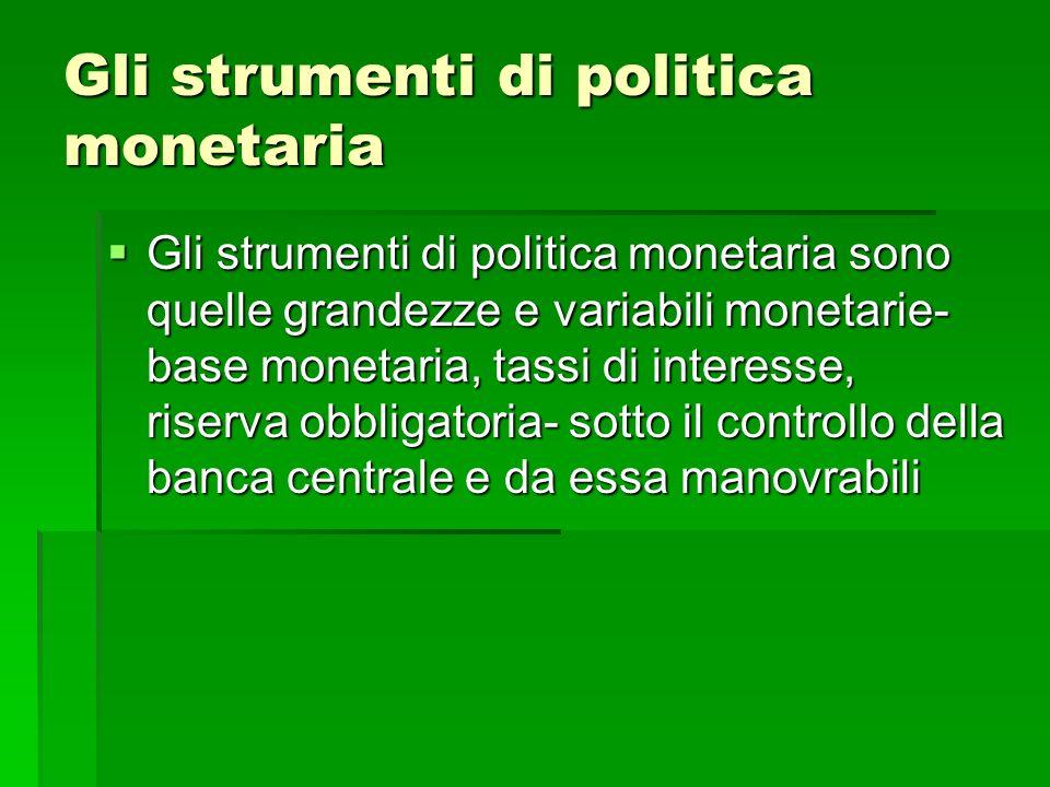 Gli strumenti di politica monetaria Gli strumenti di politica monetaria sono quelle grandezze e variabili monetarie- base monetaria, tassi di interess