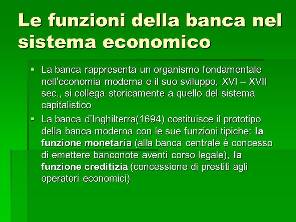 Le funzioni della banca nel sistema economico La banca rappresenta un organismo fondamentale nelleconomia moderna e il suo sviluppo, XVI – XVII sec.,