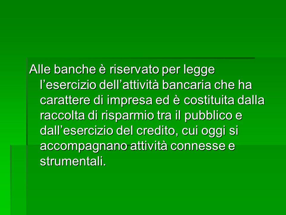 Alle banche è riservato per legge lesercizio dellattività bancaria che ha carattere di impresa ed è costituita dalla raccolta di risparmio tra il pubb