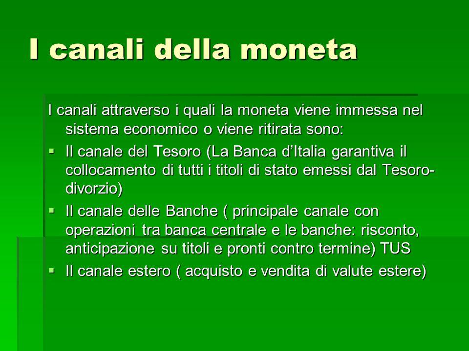 I canali della moneta I canali attraverso i quali la moneta viene immessa nel sistema economico o viene ritirata sono: Il canale del Tesoro (La Banca