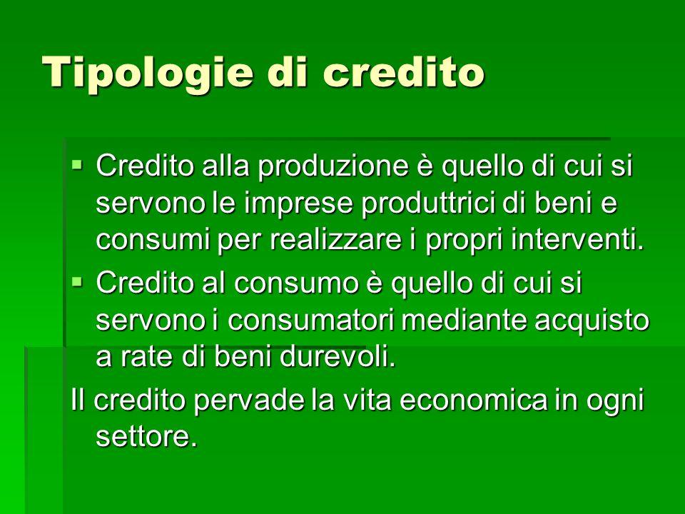 Tipologie di credito Credito alla produzione è quello di cui si servono le imprese produttrici di beni e consumi per realizzare i propri interventi. C