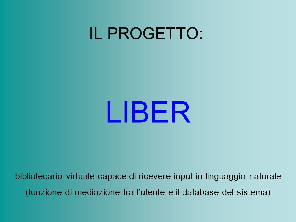IL PROGETTO: LIBER bibliotecario virtuale capace di ricevere input in linguaggio naturale (funzione di mediazione fra lutente e il database del sistema)