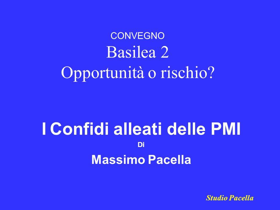 CONVEGNO Basilea 2 Opportunità o rischio? I Confidi alleati delle PMI Di Massimo Pacella Studio Pacella