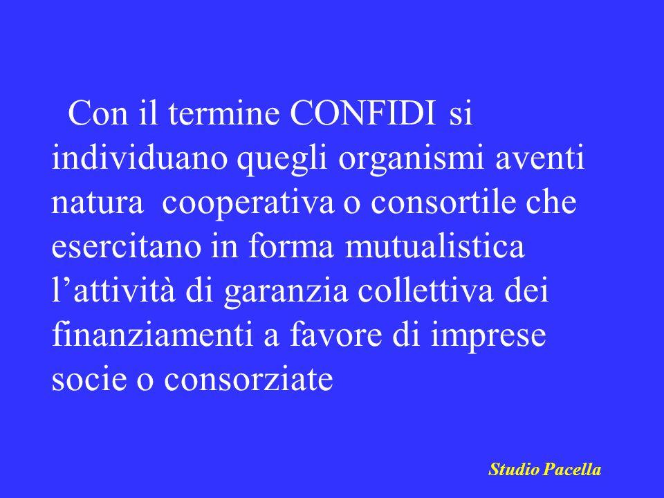 Studio Pacella Con il termine CONFIDI si individuano quegli organismi aventi natura cooperativa o consortile che esercitano in forma mutualistica latt