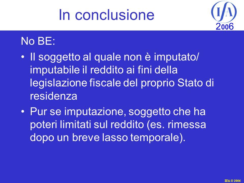 IFA © 2003 2 00 6 In conclusione No BE: Il soggetto al quale non è imputato/ imputabile il reddito ai fini della legislazione fiscale del proprio Stato di residenza Pur se imputazione, soggetto che ha poteri limitati sul reddito (es.