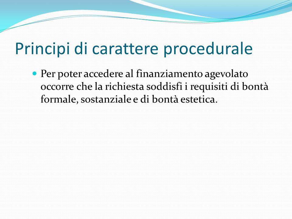 Principi di carattere procedurale Per poter accedere al finanziamento agevolato occorre che la richiesta soddisfi i requisiti di bontà formale, sostan
