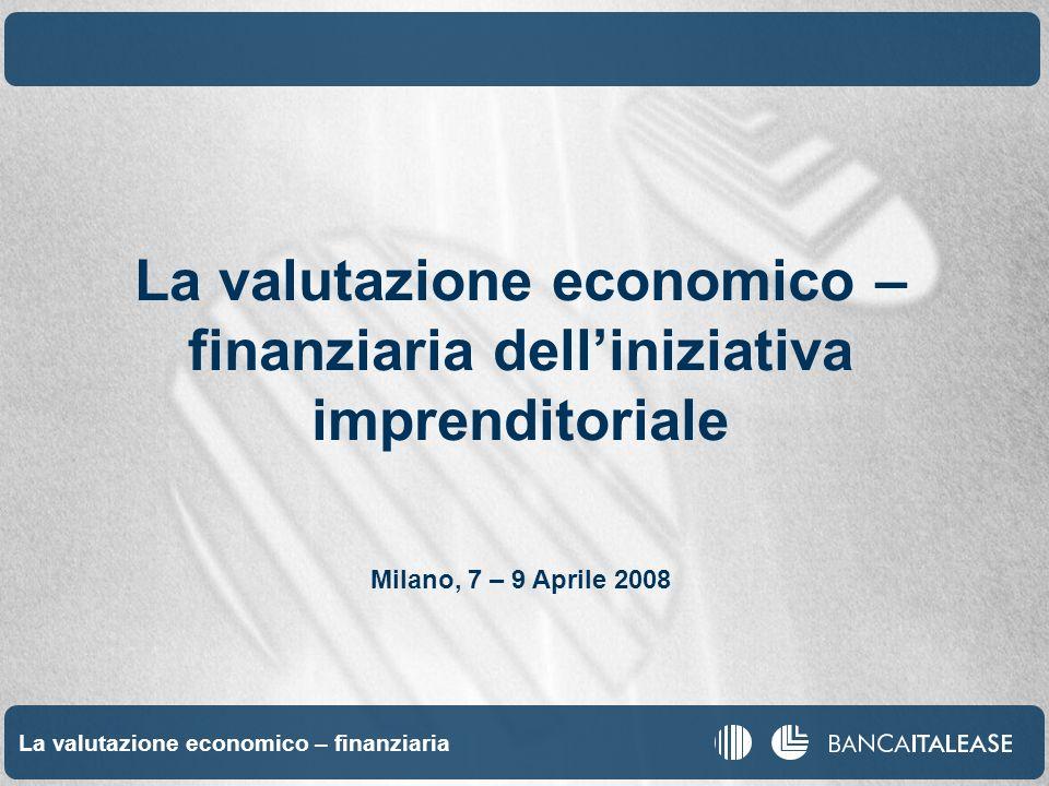 Valutazione economica finanziaria 1 La valutazione economico – finanziaria La valutazione economico – finanziaria delliniziativa imprenditoriale Milano, 7 – 9 Aprile 2008