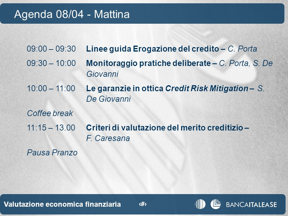 Valutazione economica finanziaria 3 09:00 – 09:30Linee guida Erogazione del credito – C.