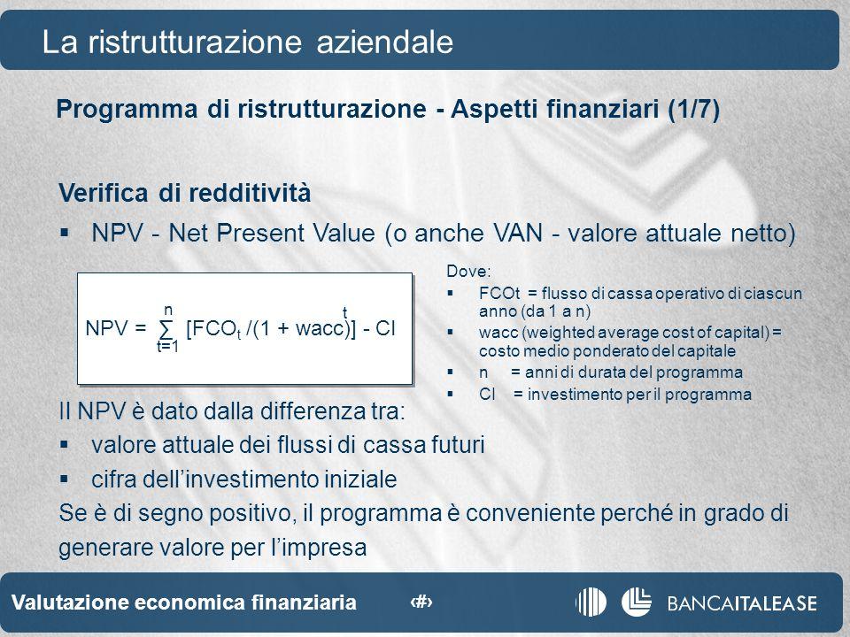 Valutazione economica finanziaria 36 NPV = [FCO t /(1 + wacc)] - CI Programma di ristrutturazione - Aspetti finanziari (1/7) La ristrutturazione aziendale Verifica di redditività NPV - Net Present Value (o anche VAN - valore attuale netto) n t=1 t Il NPV è dato dalla differenza tra: valore attuale dei flussi di cassa futuri cifra dellinvestimento iniziale Se è di segno positivo, il programma è conveniente perché in grado di generare valore per limpresa Dove: FCOt = flusso di cassa operativo di ciascun anno (da 1 a n) wacc (weighted average cost of capital) = costo medio ponderato del capitale n = anni di durata del programma CI = investimento per il programma