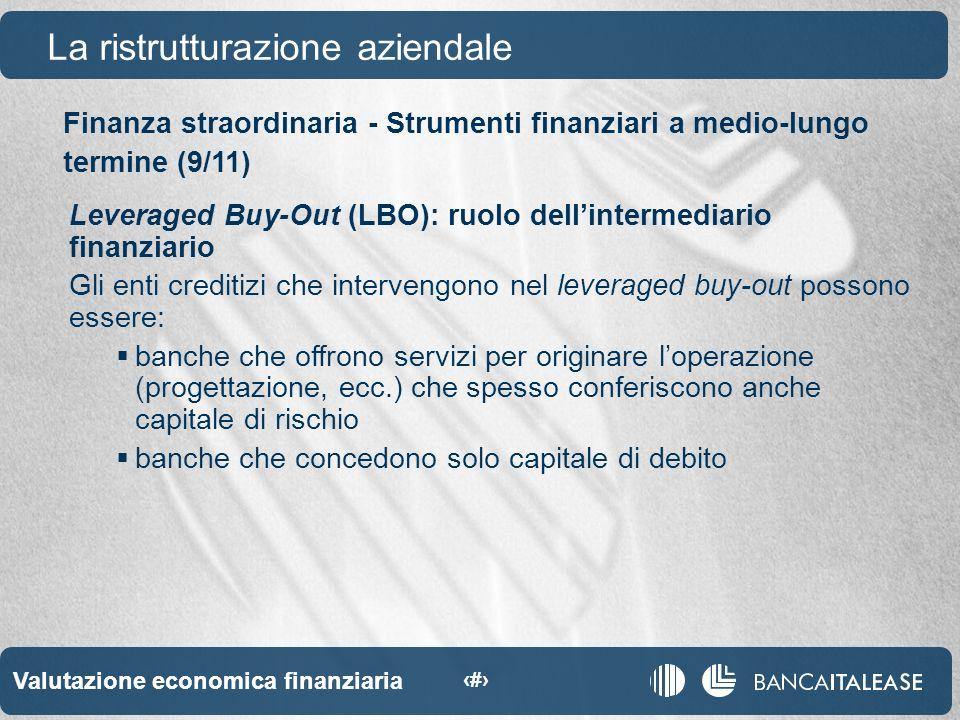 Valutazione economica finanziaria 55 La ristrutturazione aziendale Leveraged Buy-Out (LBO): ruolo dellintermediario finanziario Gli enti creditizi che intervengono nel leveraged buy-out possono essere: banche che offrono servizi per originare loperazione (progettazione, ecc.) che spesso conferiscono anche capitale di rischio banche che concedono solo capitale di debito Finanza straordinaria - Strumenti finanziari a medio-lungo termine (9/11)