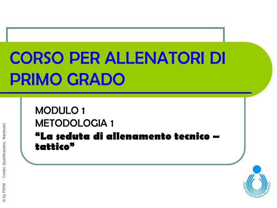 © by FIPAV - Centro Qualificazione Nazionale CORSO PER ALLENATORI DI PRIMO GRADO MODULO 1 METODOLOGIA 1 La seduta di allenamento tecnico – tattico