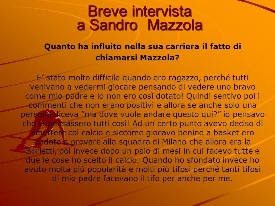 Breve intervista a Sandro Mazzola Quanto ha influito nella sua carriera il fatto di chiamarsi Mazzola? E stato molto difficile quando ero ragazzo, per