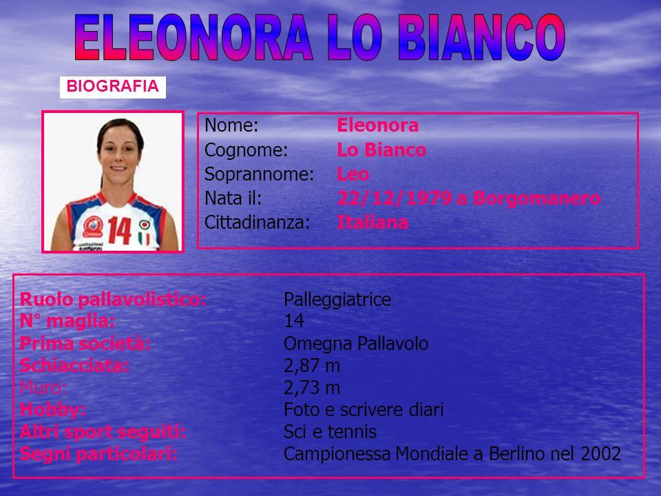 Nome:Eleonora Cognome: Lo Bianco Soprannome: Leo Nata il: 22/12/1979 a Borgomanero Cittadinanza: Italiana Ruolo pallavolistico: Palleggiatrice N° magl