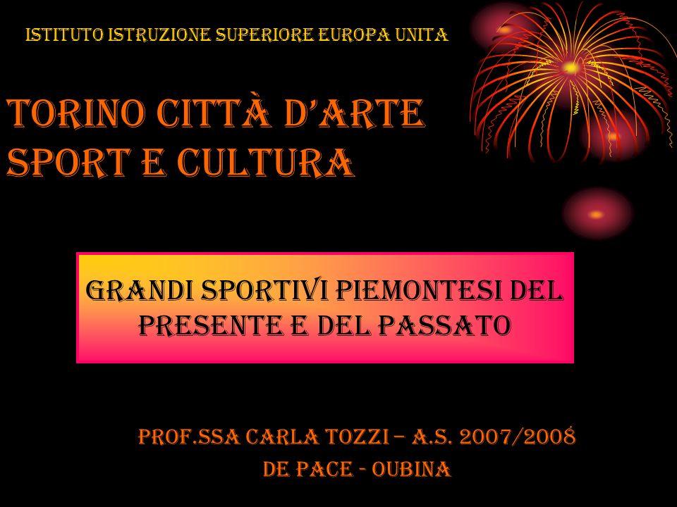 Torino città darte sport e cultura prof.ssa Carla Tozzi – A.S. 2007/2008 DE PACE - OUBINA GRANDI SPORTIVI PIEMONTESI del PRESENTE e DEL PASSATO Istitu