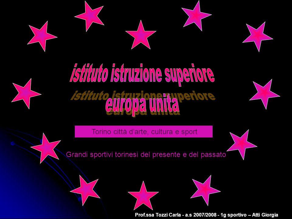 Prof.ssa Tozzi Carla - a.s 2007/2008 - 1g sportivo – Atti Giorgia Torino città darte, cultura e sport Grandi sportivi torinesi del presente e del pass