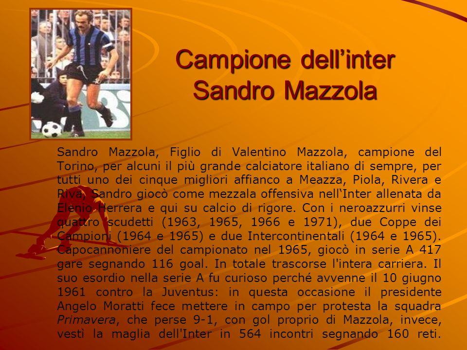 Campione dellinter Sandro Mazzola Sandro Mazzola, Figlio di Valentino Mazzola, campione del Torino, per alcuni il più grande calciatore italiano di se