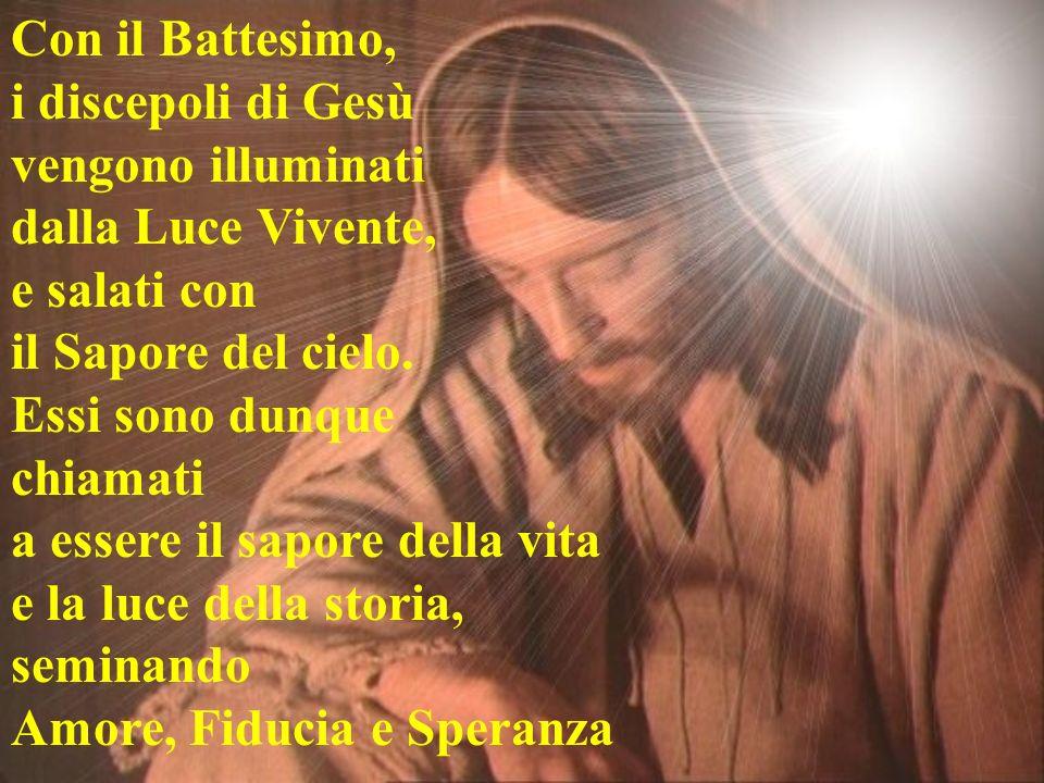 Con il Battesimo, i discepoli di Gesù vengono illuminati dalla Luce Vivente, e salati con il Sapore del cielo. Essi sono dunque chiamati a essere il s