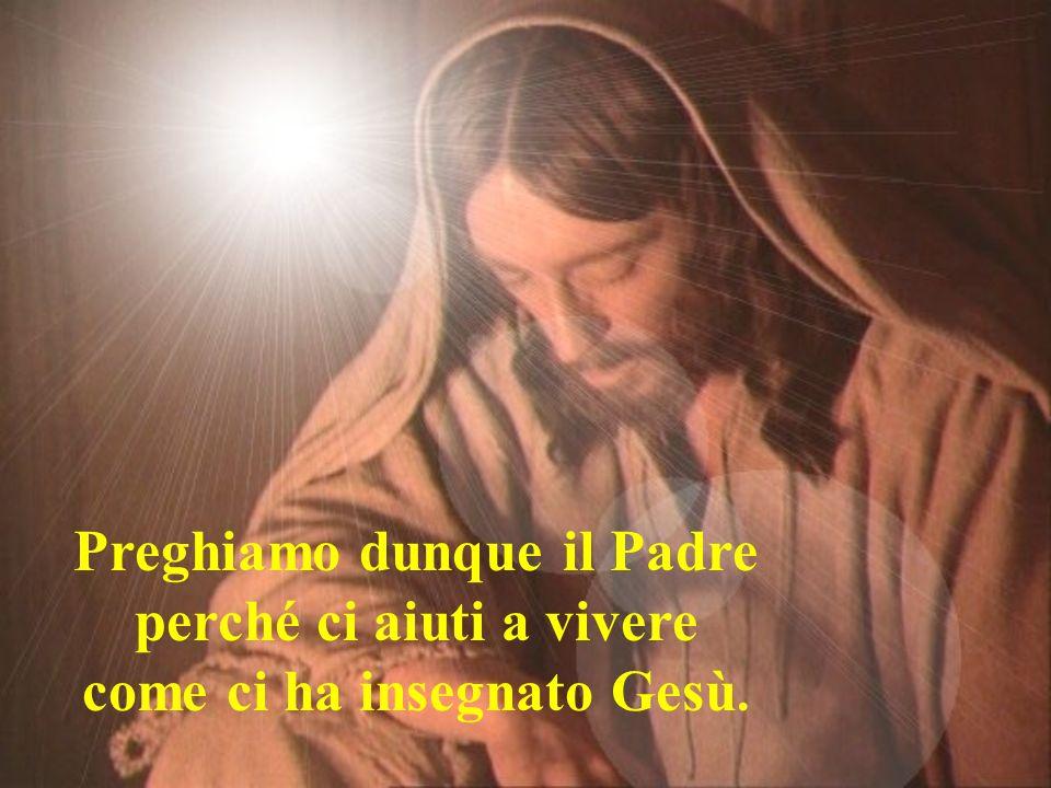 Preghiamo dunque il Padre perché ci aiuti a vivere come ci ha insegnato Gesù.