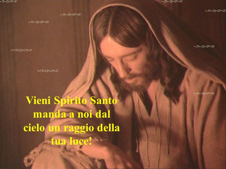 Vieni Spirito Santo manda a noi dal cielo un raggio della tua luce!