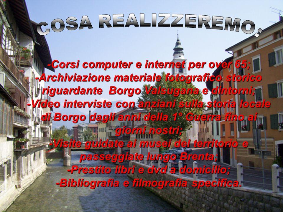 -Corsi computer e internet per over 65; -Archiviazione materiale fotografico storico riguardante Borgo Valsugana e dintorni; -Video interviste con anz