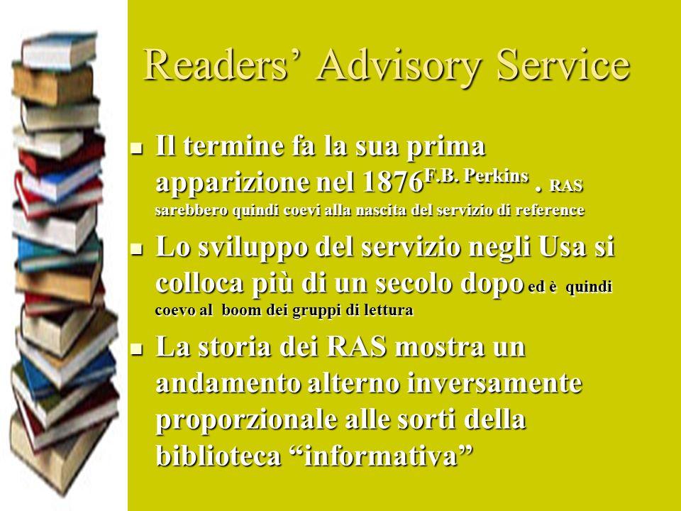 Readers Advisory Service Il termine fa la sua prima apparizione nel 1876 F.B. Perkins. RAS sarebbero quindi coevi alla nascita del servizio di referen