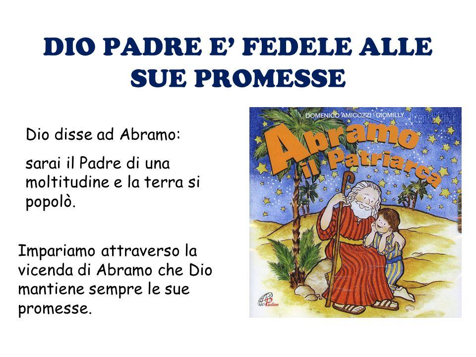DIO PADRE E FEDELE ALLE SUE PROMESSE Dio disse ad Abramo: sarai il Padre di una moltitudine e la terra si popolò. Impariamo attraverso la vicenda di A