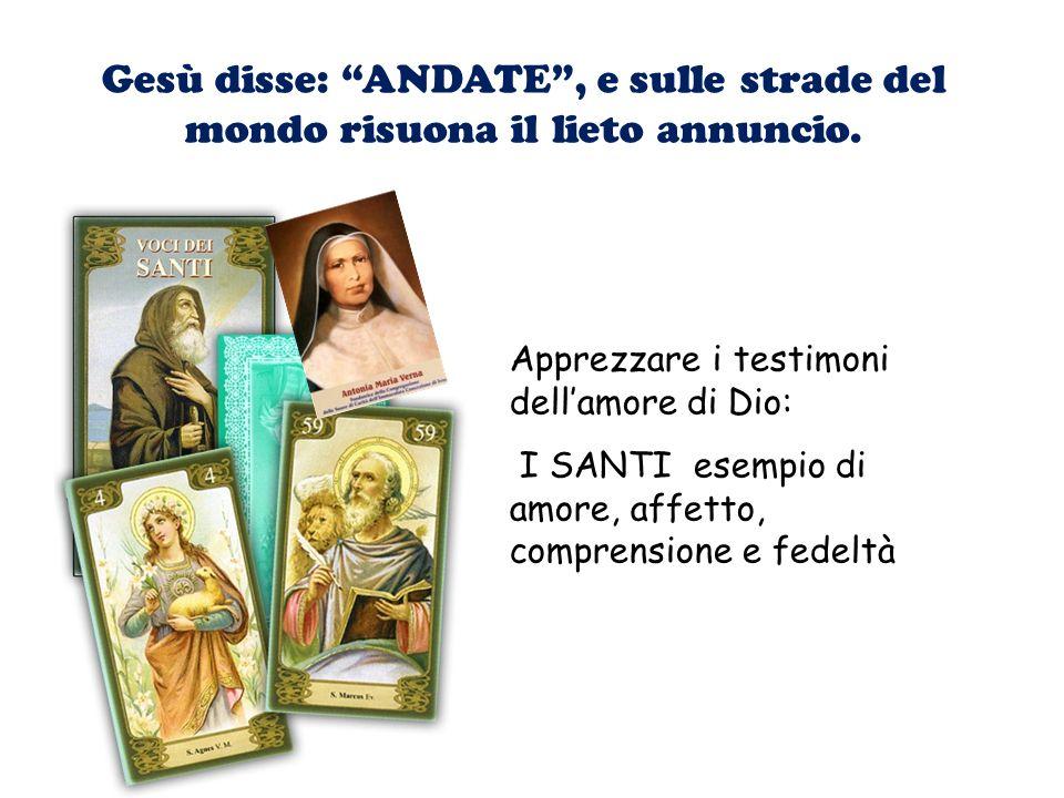 Gesù disse: ANDATE, e sulle strade del mondo risuona il lieto annuncio. Apprezzare i testimoni dellamore di Dio: I SANTI esempio di amore, affetto, co