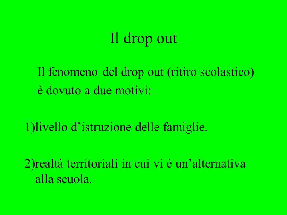 Il drop out Il fenomeno del drop out (ritiro scolastico) è dovuto a due motivi: 1)livello distruzione delle famiglie.
