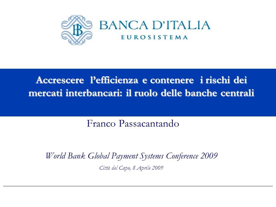 Accrescere lefficienza e contenere i rischi dei mercati interbancari: il ruolo delle banche centrali Franco Passacantando World Bank Global Payment Systems Conference 2009 Città del Capo, 8 Aprile 2009