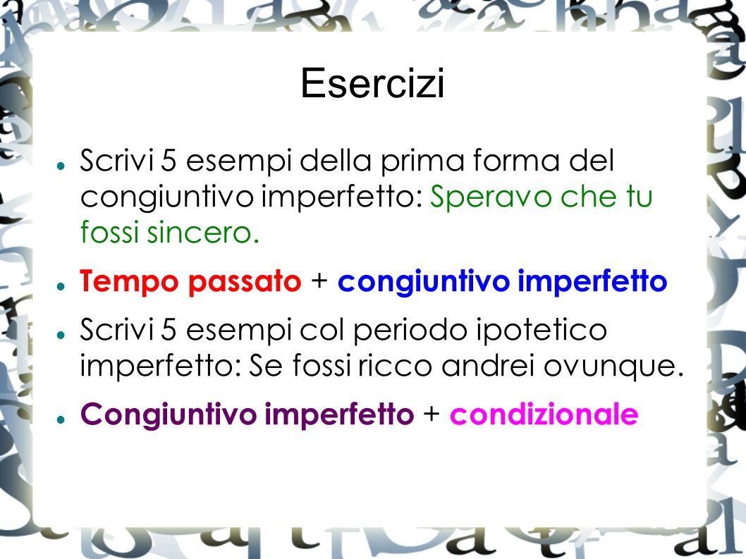 Esercizi Scrivi 5 esempi della prima forma del congiuntivo imperfetto: Speravo che tu fossi sincero. Tempo passato + congiuntivo imperfetto Scrivi 5 e