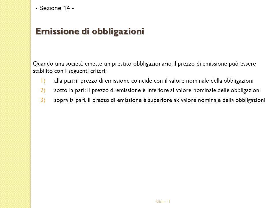 Slide 11 Quando una società emette un prestito obbligazionario, il prezzo di emissione può essere stabilito con i seguenti criteri: 1)alla pari: il pr