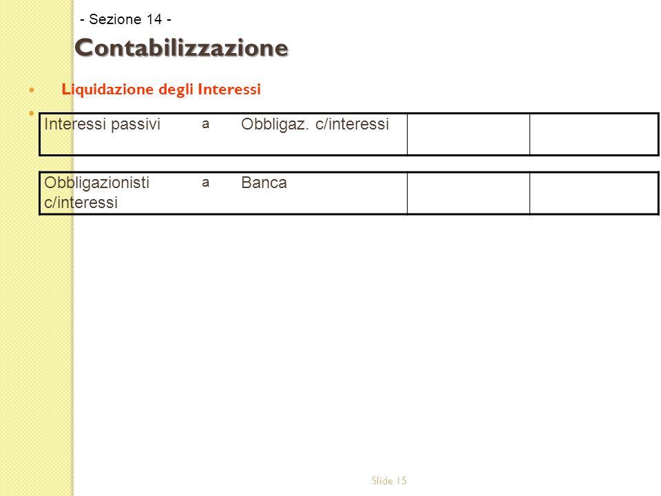 Slide 15 Liquidazione degli Interessi - Sezione 14 - Contabilizzazione Interessi passivi a Obbligaz. c/interessi Obbligazionisti c/interessi a Banca