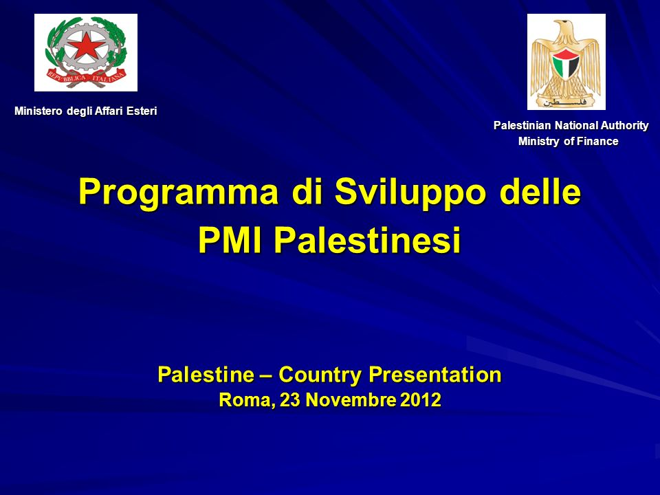 Programma di Sviluppo delle PMI Palestinesi Palestine – Country Presentation Roma, 23 Novembre 2012 Ministero degli Affari Esteri Palestinian National Authority Palestinian National Authority Ministry of Finance