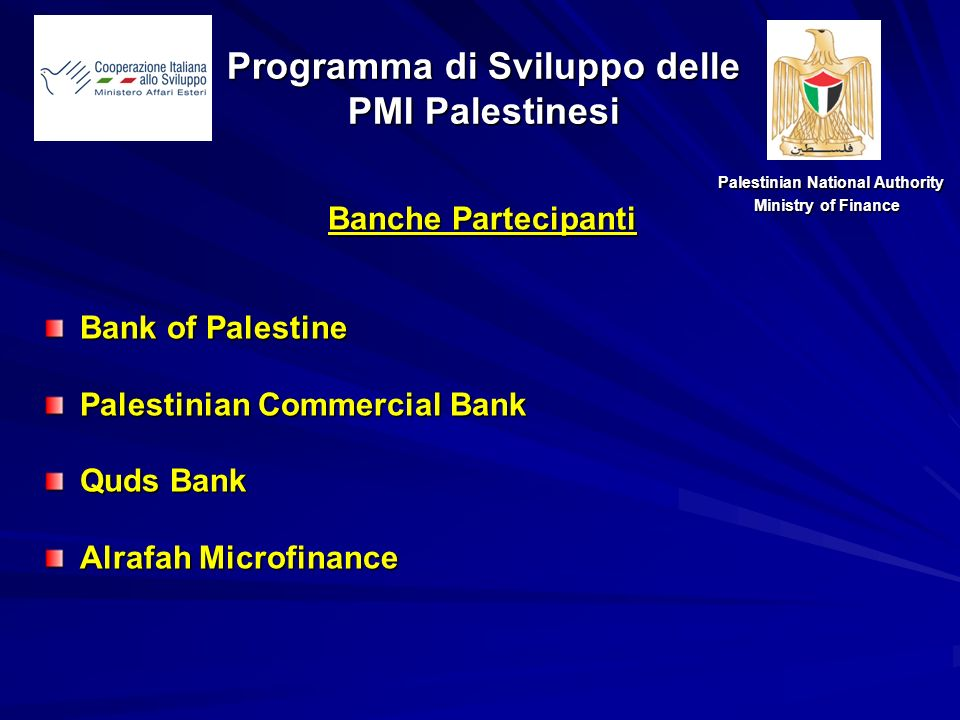 Banche Partecipanti Bank of Palestine Palestinian Commercial Bank Quds Bank Alrafah Microfinance Palestinian National Authority Palestinian National Authority Ministry of Finance Programma di Sviluppo delle PMI Palestinesi