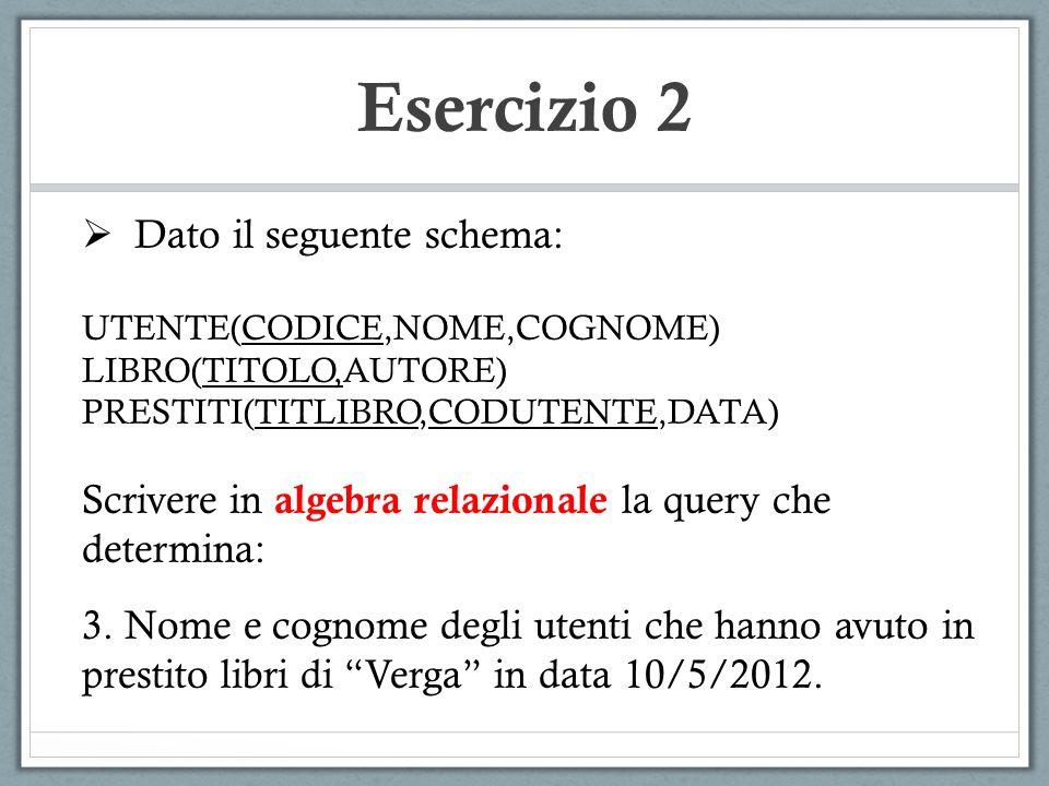 Esercizio 2 Dato il seguente schema: UTENTE(CODICE,NOME,COGNOME) LIBRO(TITOLO,AUTORE) PRESTITI(TITLIBRO,CODUTENTE,DATA) Scrivere in algebra relazional