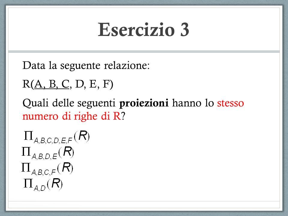 Esercizio 3 Data la seguente relazione: R(A, B, C, D, E, F) Quali delle seguenti proiezioni hanno lo stesso numero di righe di R?