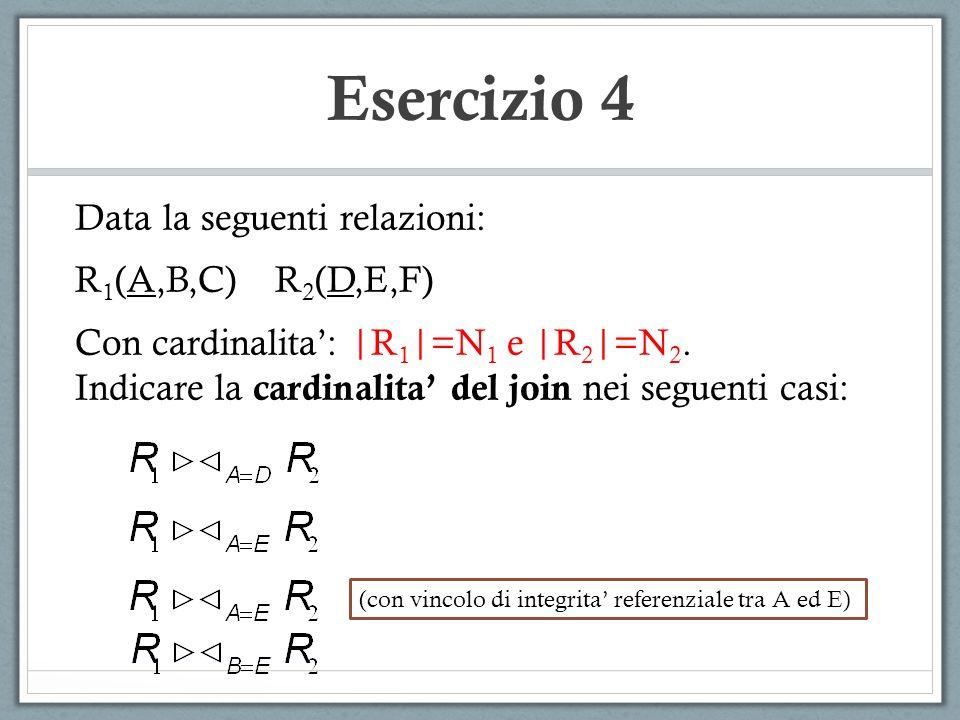 Esercizio 4 Data la seguenti relazioni: R 1 (A,B,C) R 2 (D,E,F) Con cardinalita: |R 1 |=N 1 e |R 2 |=N 2. Indicare la cardinalita del join nei seguent