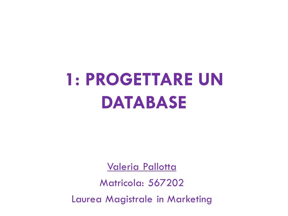 1: PROGETTARE UN DATABASE Valeria Pallotta Matricola: 567202 Laurea Magistrale in Marketing