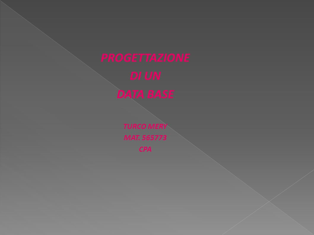 PROGETTAZIONE DI UN DATA BASE TURCO MERY MAT. 565773 CPA