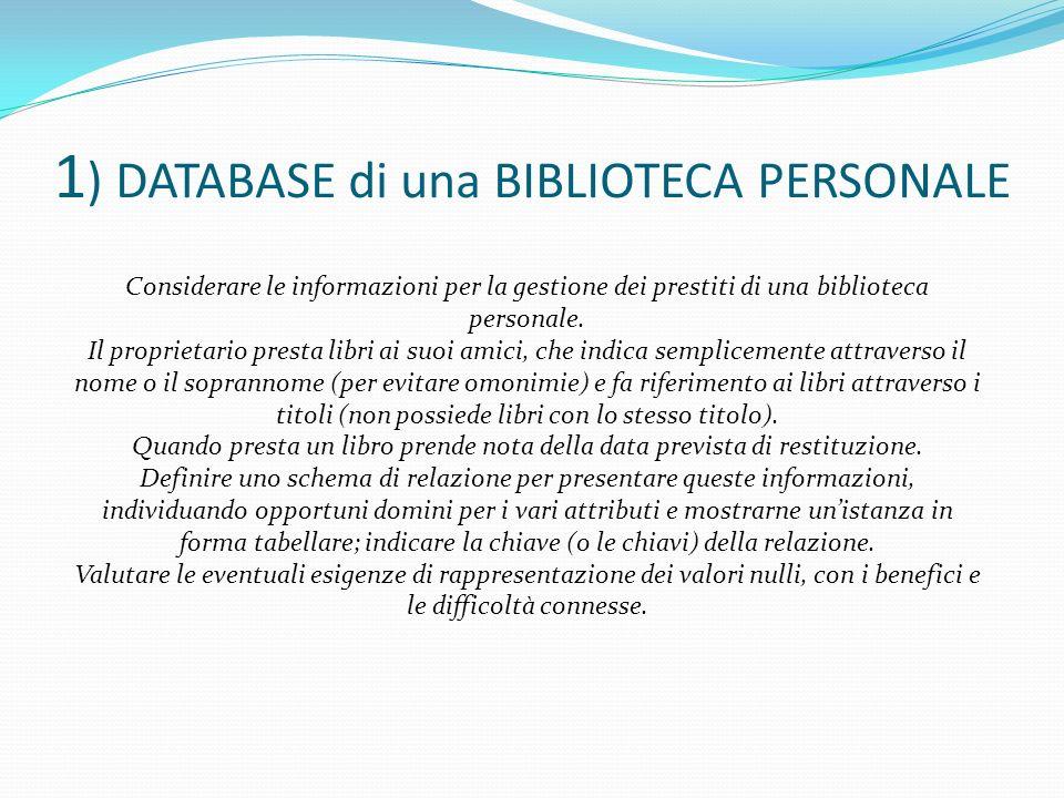 1 ) DATABASE di una BIBLIOTECA PERSONALE Considerare le informazioni per la gestione dei prestiti di una biblioteca personale. Il proprietario presta