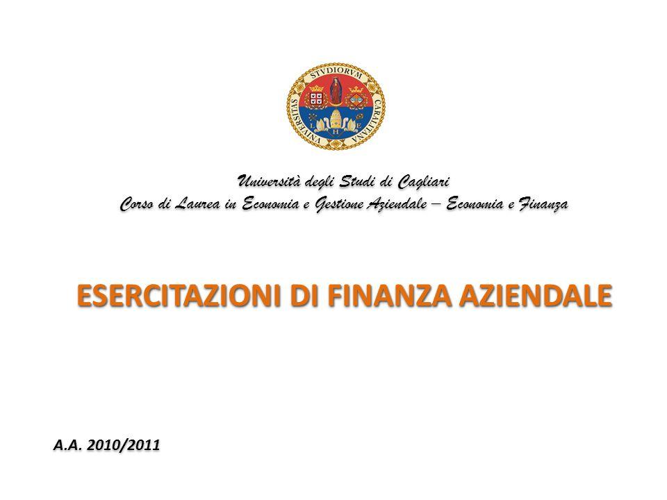 Università degli Studi di Cagliari Corso di Laurea in Economia e Gestione Aziendale – Economia e Finanza ESERCITAZIONI DI FINANZA AZIENDALE A.A. 2010/